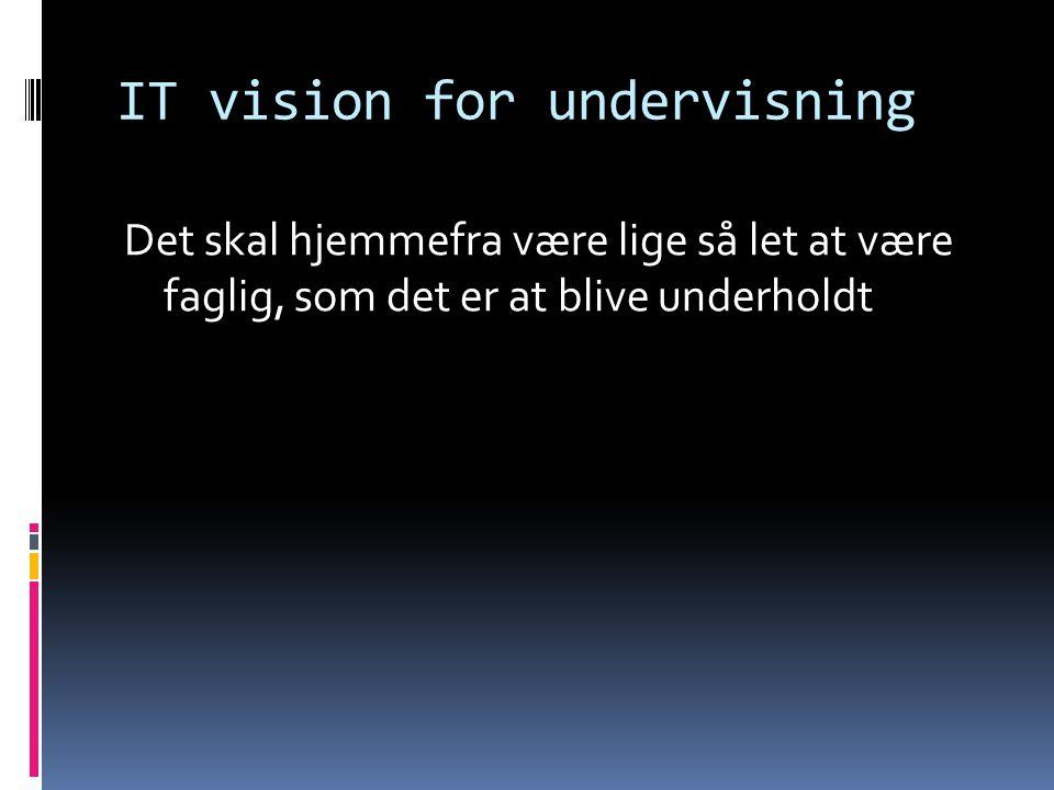 IT vision for undervisning Det skal hjemmefra være lige så let at være faglig, som det er at blive underholdt
