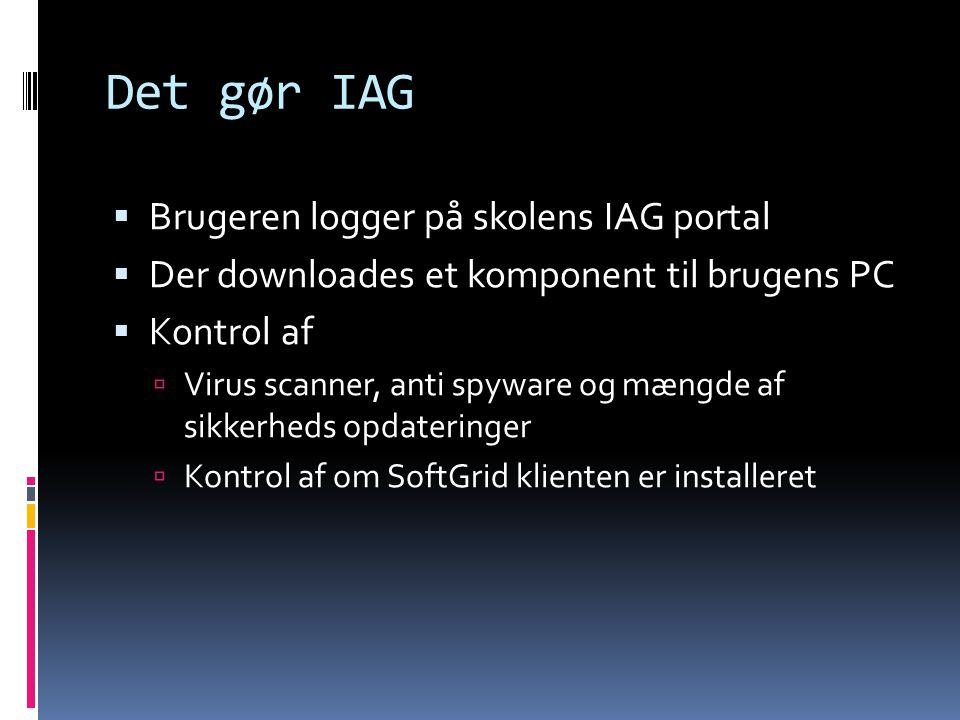 Det gør IAG  Brugeren logger på skolens IAG portal  Der downloades et komponent til brugens PC  Kontrol af  Virus scanner, anti spyware og mængde af sikkerheds opdateringer  Kontrol af om SoftGrid klienten er installeret