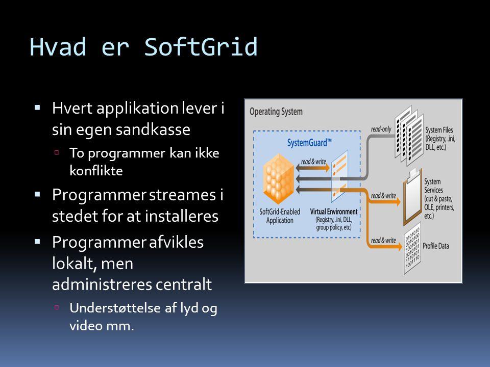 Hvad er SoftGrid  Hvert applikation lever i sin egen sandkasse  To programmer kan ikke konflikte  Programmer streames i stedet for at installeres  Programmer afvikles lokalt, men administreres centralt  Understøttelse af lyd og video mm.