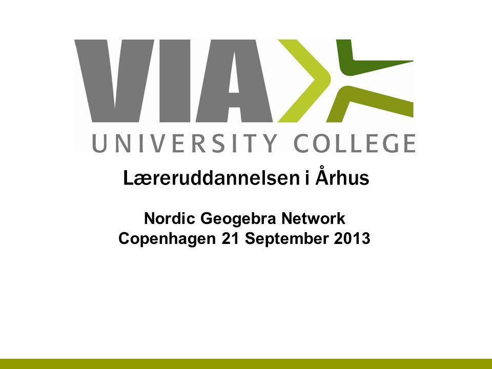 Læreruddannelsen i Århus Nordic Geogebra Network Copenhagen 21 September 2013