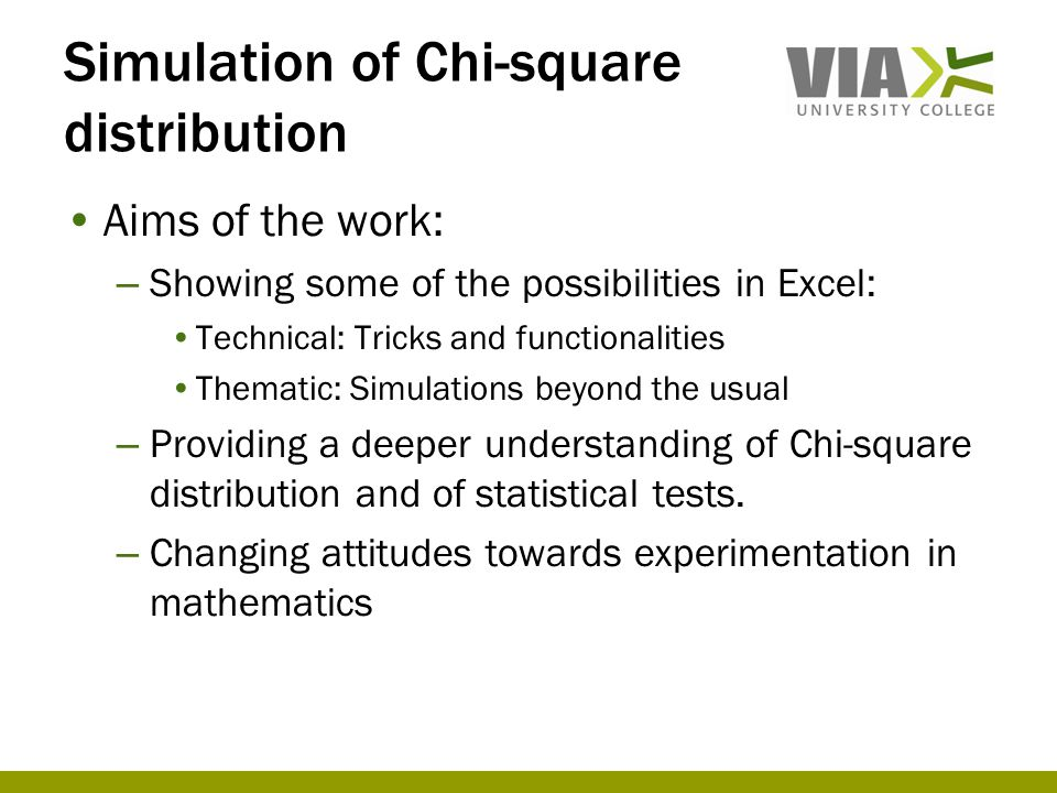 Simulation of Chi-square distribution •Aims of the work: – Showing some of the possibilities in Excel: •Technical: Tricks and functionalities •Thematic: Simulations beyond the usual – Providing a deeper understanding of Chi-square distribution and of statistical tests.