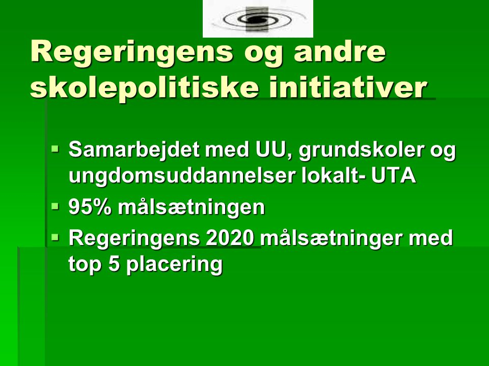 Regeringens og andre skolepolitiske initiativer  Samarbejdet med UU, grundskoler og ungdomsuddannelser lokalt- UTA  95% målsætningen  Regeringens 2020 målsætninger med top 5 placering