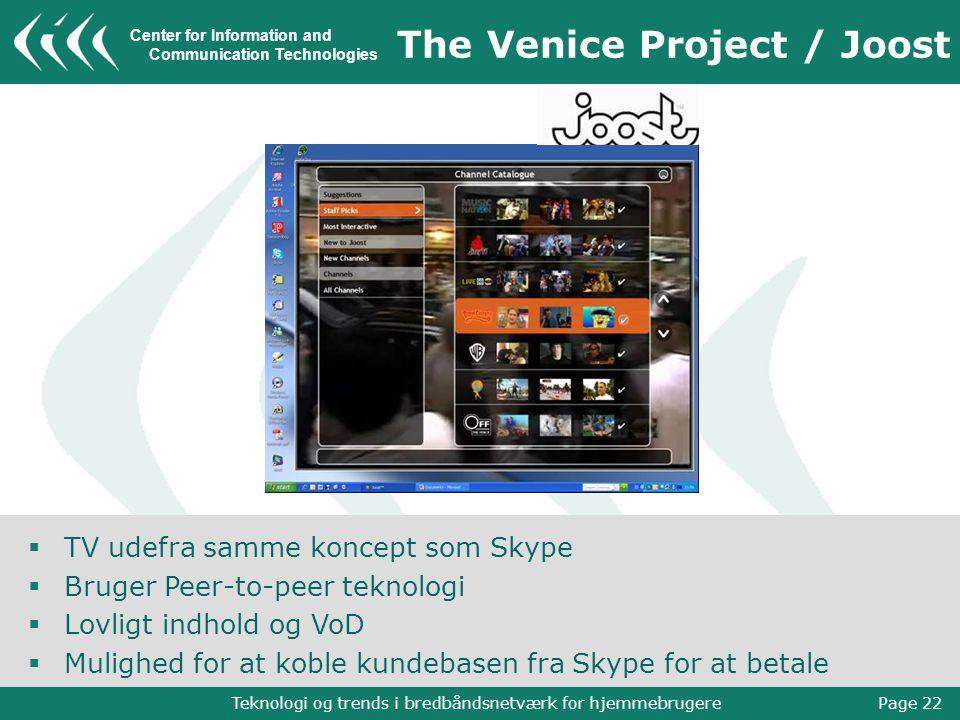 Center for Information and Communication Technologies Teknologi og trends i bredbåndsnetværk for hjemmebrugere Page 22 The Venice Project / Joost  TV udefra samme koncept som Skype  Bruger Peer-to-peer teknologi  Lovligt indhold og VoD  Mulighed for at koble kundebasen fra Skype for at betale