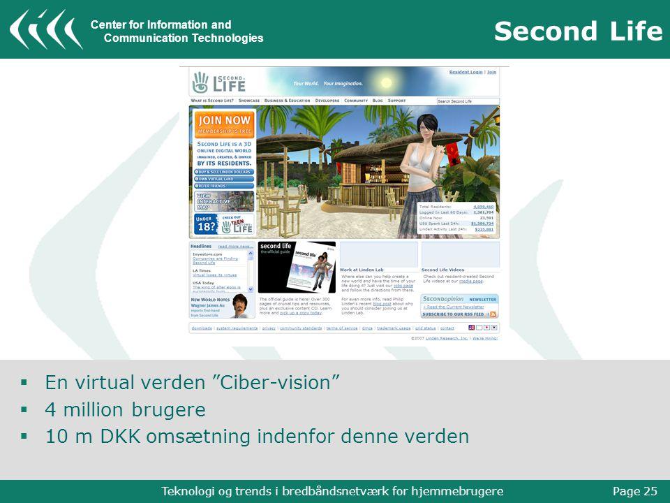 Center for Information and Communication Technologies Teknologi og trends i bredbåndsnetværk for hjemmebrugere Page 25 Second Life  En virtual verden Ciber-vision  4 million brugere  10 m DKK omsætning indenfor denne verden