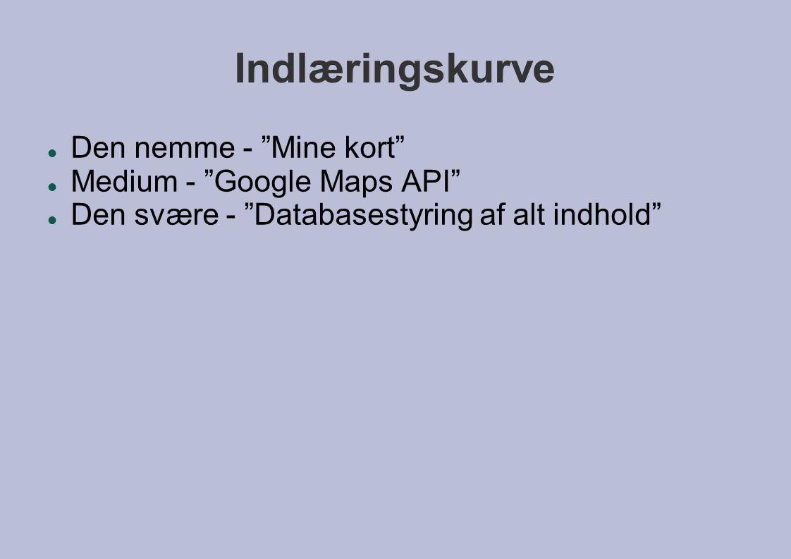 Indlæringskurve  Den nemme - Mine kort  Medium - Google Maps API  Den svære - Databasestyring af alt indhold
