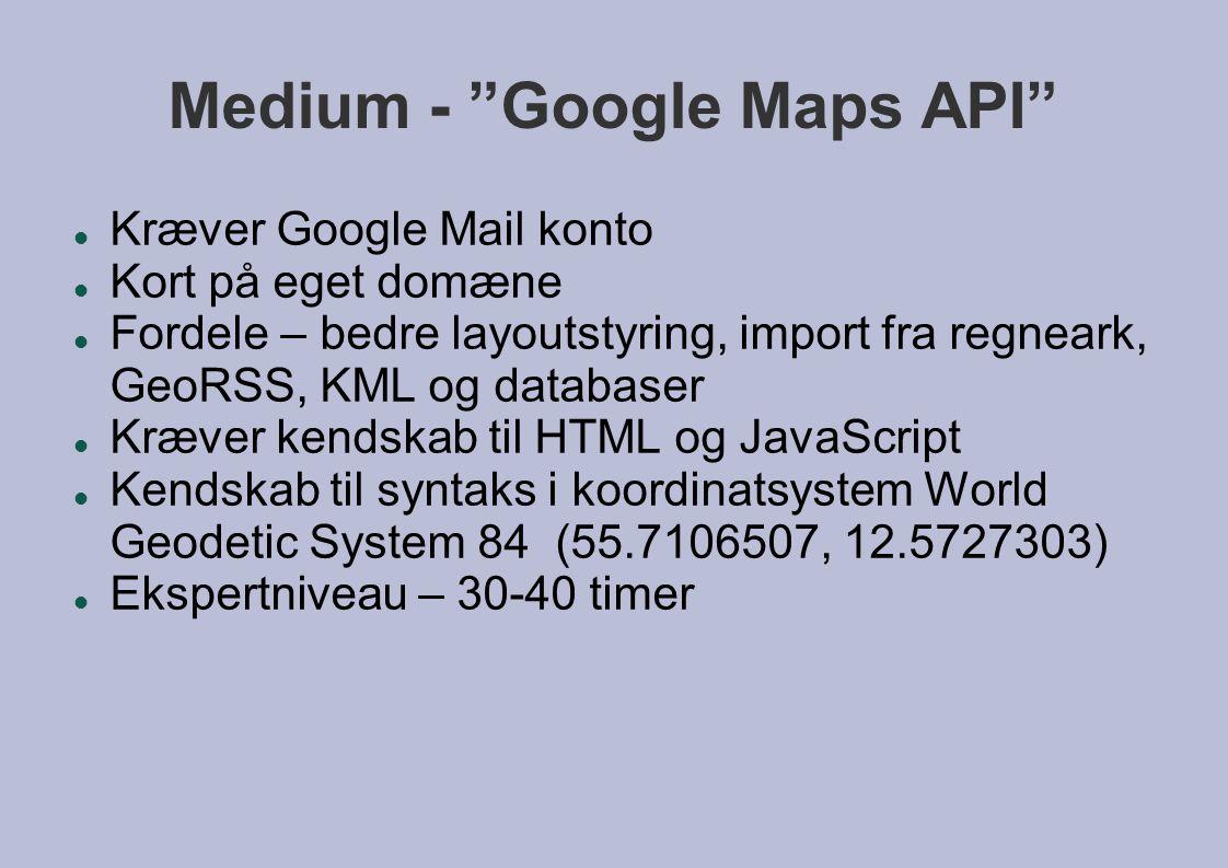Medium - Google Maps API  Kræver Google Mail konto  Kort på eget domæne  Fordele – bedre layoutstyring, import fra regneark, GeoRSS, KML og databaser  Kræver kendskab til HTML og JavaScript  Kendskab til syntaks i koordinatsystem World Geodetic System 84 (55.7106507, 12.5727303)  Ekspertniveau – 30-40 timer