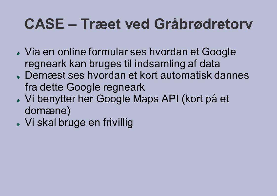 CASE – Træet ved Gråbrødretorv  Via en online formular ses hvordan et Google regneark kan bruges til indsamling af data  Dernæst ses hvordan et kort automatisk dannes fra dette Google regneark  Vi benytter her Google Maps API (kort på et domæne)  Vi skal bruge en frivillig
