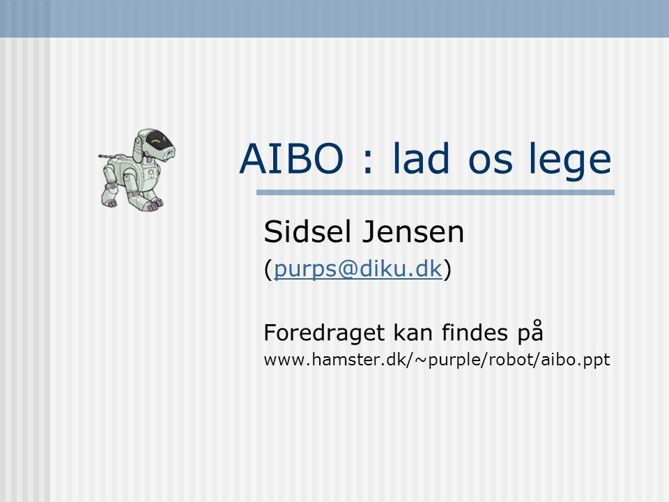 AIBO : lad os lege Sidsel Jensen (purps@diku.dk)purps@diku.dk Foredraget kan findes på www.hamster.dk/~purple/robot/aibo.ppt