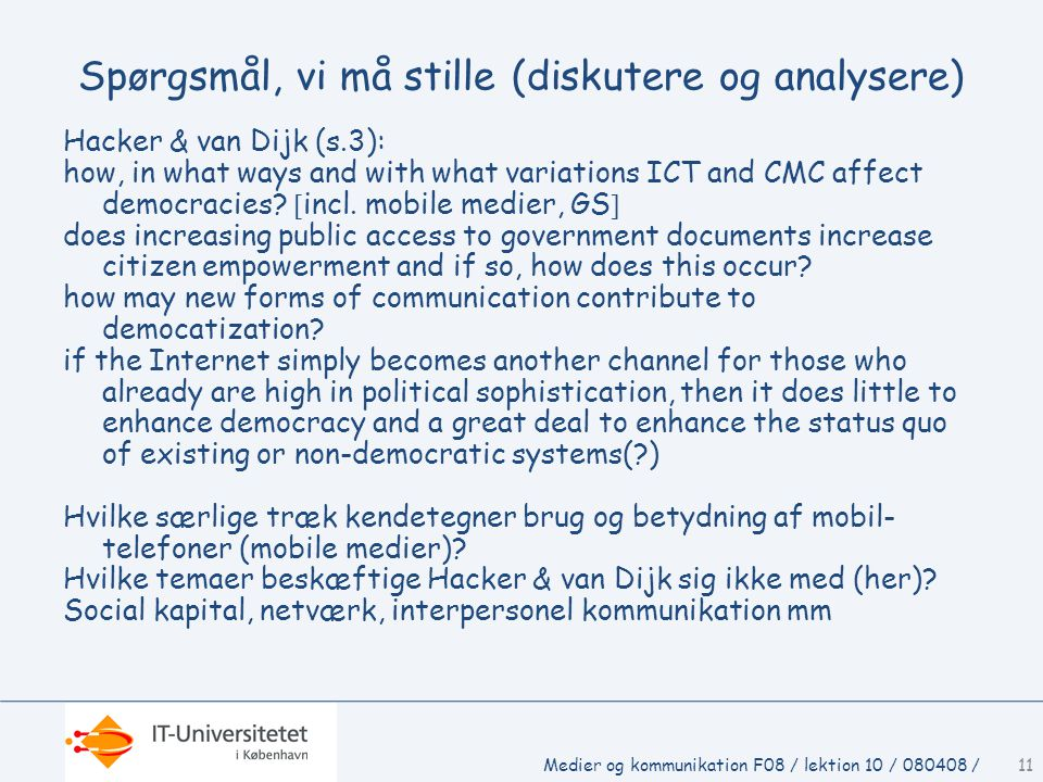 Medier og kommunikation F08 / lektion 10 / 080408 /11 Spørgsmål, vi må stille (diskutere og analysere) Hacker & van Dijk (s.3): how, in what ways and with what variations ICT and CMC affect democracies.