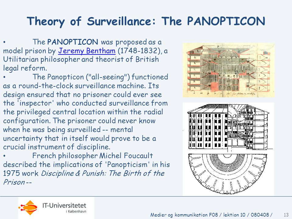 Medier og kommunikation F08 / lektion 10 / 080408 /13 Theory of Surveillance: The PANOPTICON • The PANOPTICON was proposed as a model prison by Jeremy Bentham (1748-1832), a Utilitarian philosopher and theorist of British legal reform.Jeremy Bentham • The Panopticon ( all-seeing ) functioned as a round-the-clock surveillance machine.