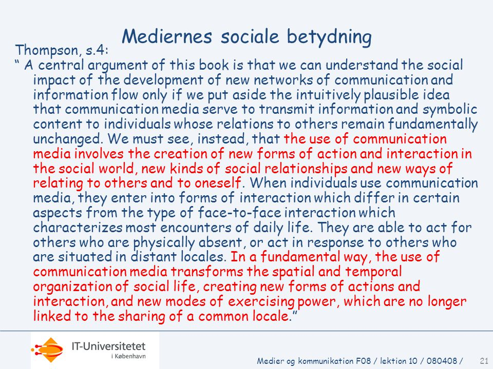 Mediernes sociale betydning Thompson, s.4: A central argument of this book is that we can understand the social impact of the development of new networks of communication and information flow only if we put aside the intuitively plausible idea that communication media serve to transmit information and symbolic content to individuals whose relations to others remain fundamentally unchanged.