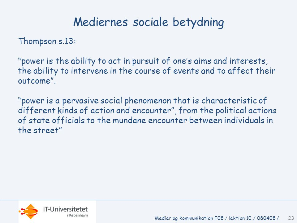 Mediernes sociale betydning Thompson s.13: power is the ability to act in pursuit of one's aims and interests, the ability to intervene in the course of events and to affect their outcome .