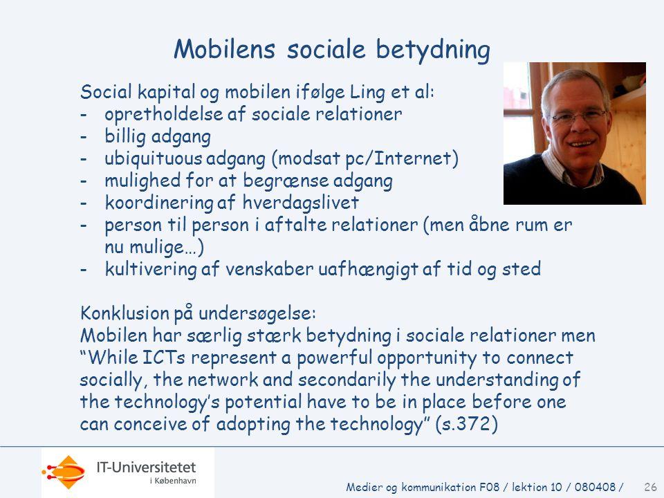 Mobilens sociale betydning Social kapital og mobilen ifølge Ling et al: -opretholdelse af sociale relationer -billig adgang -ubiquituous adgang (modsat pc/Internet) -mulighed for at begrænse adgang -koordinering af hverdagslivet -person til person i aftalte relationer (men åbne rum er nu mulige…) -kultivering af venskaber uafhængigt af tid og sted Konklusion på undersøgelse: Mobilen har særlig stærk betydning i sociale relationer men While ICTs represent a powerful opportunity to connect socially, the network and secondarily the understanding of the technology's potential have to be in place before one can conceive of adopting the technology (s.372) 26Medier og kommunikation F08 / lektion 10 / 080408 /