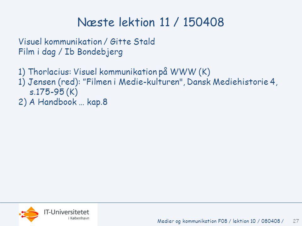 Næste lektion 11 / 150408 Visuel kommunikation / Gitte Stald Film i dag / Ib Bondebjerg 1) Thorlacius: Visuel kommunikation på WWW (K) 1) Jensen (red): Filmen i Medie-kulturen , Dansk Mediehistorie 4, s.175-95 (K) 2) A Handbook … kap.8 Medier og kommunikation F08 / lektion 10 / 080408 /27