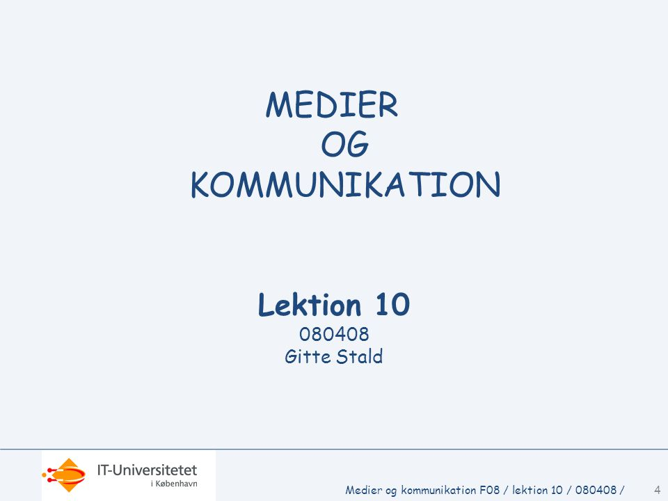 Lektion 10 080408 Gitte Stald MEDIER OG KOMMUNIKATION 4Medier og kommunikation F08 / lektion 10 / 080408 /