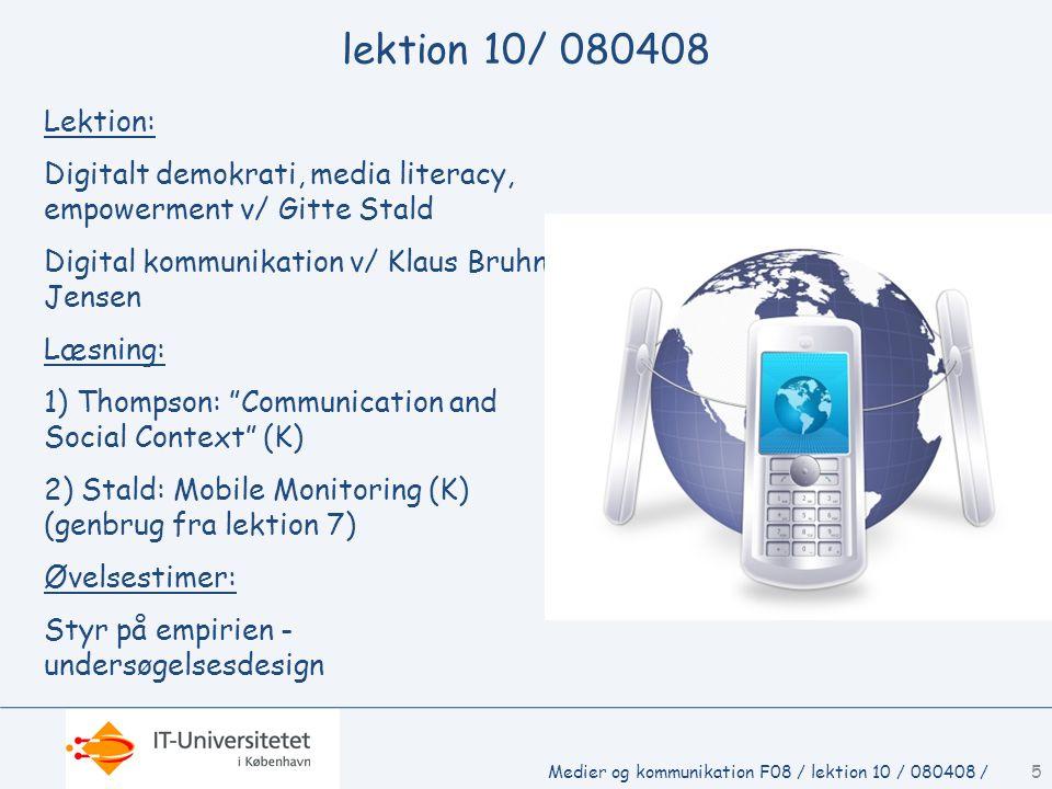 lektion 10/ 080408 Lektion: Digitalt demokrati, media literacy, empowerment v/ Gitte Stald Digital kommunikation v/ Klaus Bruhn Jensen Læsning: 1) Thompson: Communication and Social Context (K) 2) Stald: Mobile Monitoring (K) (genbrug fra lektion 7) Øvelsestimer: Styr på empirien - undersøgelsesdesign Medier og kommunikation F08 / lektion 10 / 080408 /5