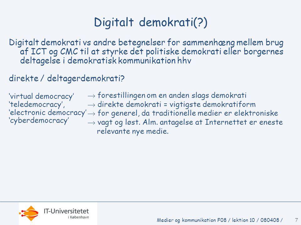 Medier og kommunikation F08 / lektion 10 / 080408 /7 Digitalt demokrati( ) Digitalt demokrati vs andre betegnelser for sammenhæng mellem brug af ICT og CMC til at styrke det politiske demokrati eller borgernes deltagelse i demokratisk kommunikation hhv direkte / deltagerdemokrati.