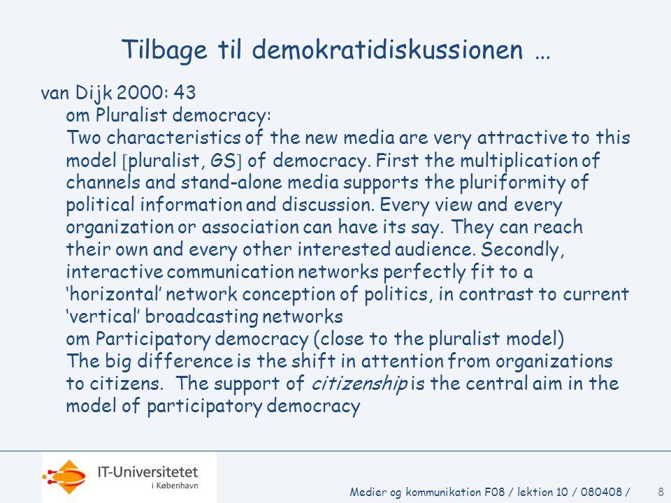 Medier og kommunikation F08 / lektion 10 / 080408 /8 Tilbage til demokratidiskussionen … van Dijk 2000: 43 om Pluralist democracy: Two characteristics of the new media are very attractive to this model  pluralist, GS  of democracy.