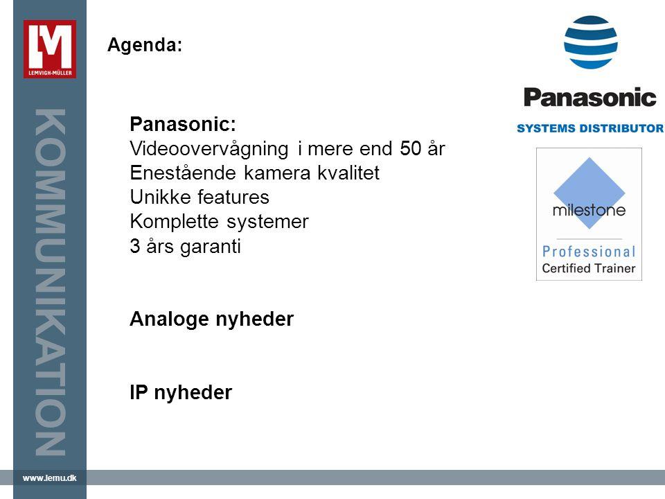 www.lemu.dk KOMMUNIKATION Agenda: Panasonic: Videoovervågning i mere end 50 år Enestående kamera kvalitet Unikke features Komplette systemer 3 års garanti Analoge nyheder IP nyheder