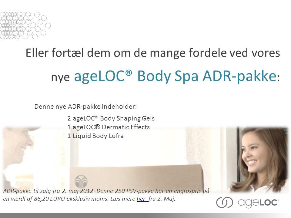 Eller fortæl dem om de mange fordele ved vores nye ageLOC® Body Spa ADR-pakke : ADR-pakke til salg fra 2.