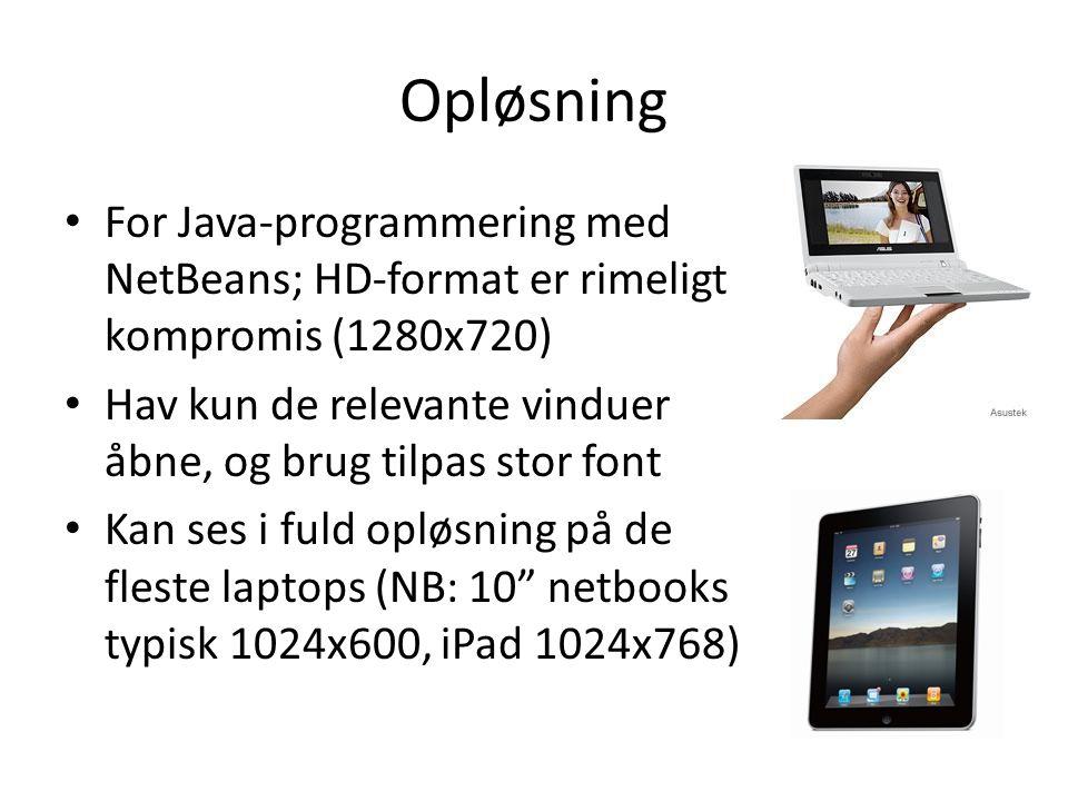 Opløsning • For Java-programmering med NetBeans; HD-format er rimeligt kompromis (1280x720) • Hav kun de relevante vinduer åbne, og brug tilpas stor font • Kan ses i fuld opløsning på de fleste laptops (NB: 10 netbooks typisk 1024x600, iPad 1024x768)