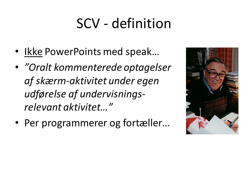SCV - definition • Ikke PowerPoints med speak… • Oralt kommenterede optagelser af skærm-aktivitet under egen udførelse af undervisnings- relevant aktivitet… • Per programmerer og fortæller…