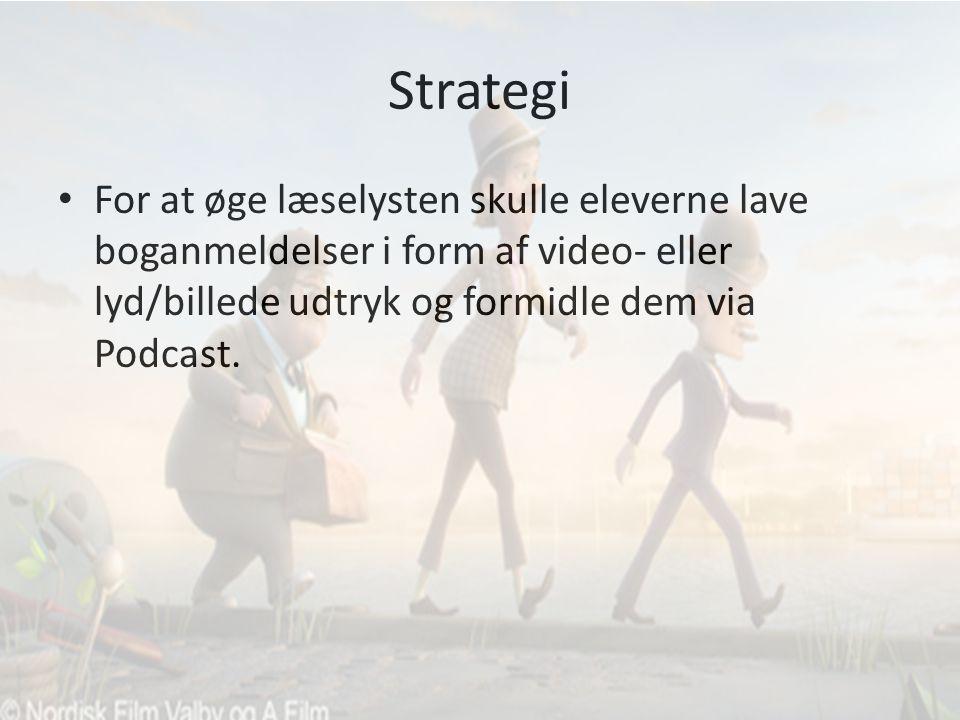 Strategi • For at øge læselysten skulle eleverne lave boganmeldelser i form af video- eller lyd/billede udtryk og formidle dem via Podcast.
