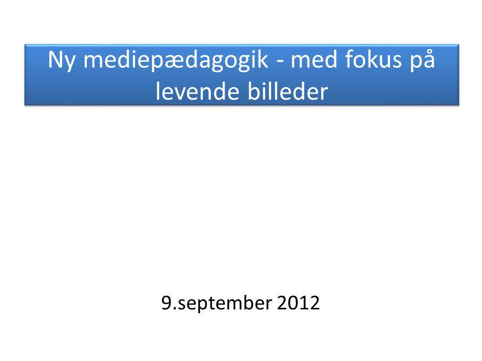Ny mediepædagogik - med fokus på levende billeder 9.september 2012