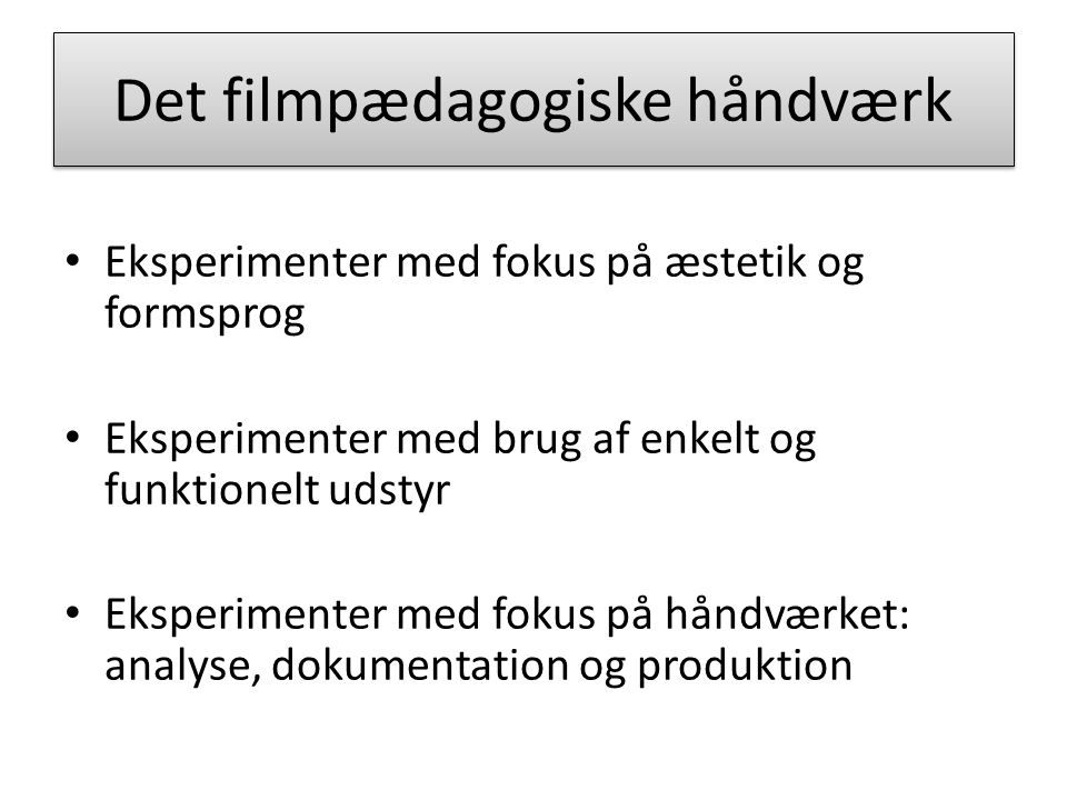 Det filmpædagogiske håndværk • Eksperimenter med fokus på æstetik og formsprog • Eksperimenter med brug af enkelt og funktionelt udstyr • Eksperimenter med fokus på håndværket: analyse, dokumentation og produktion
