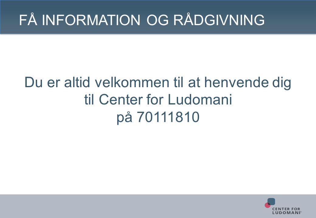 FÅ INFORMATION OG RÅDGIVNING Du er altid velkommen til at henvende dig til Center for Ludomani på 70111810