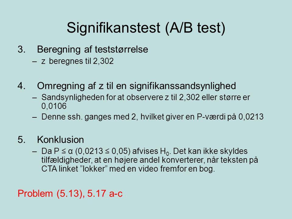 Signifikanstest (A/B test) 3.Beregning af teststørrelse –z beregnes til 2,302 4.Omregning af z til en signifikanssandsynlighed –Sandsynligheden for at observere z til 2,302 eller større er 0,0106 –Denne ssh.