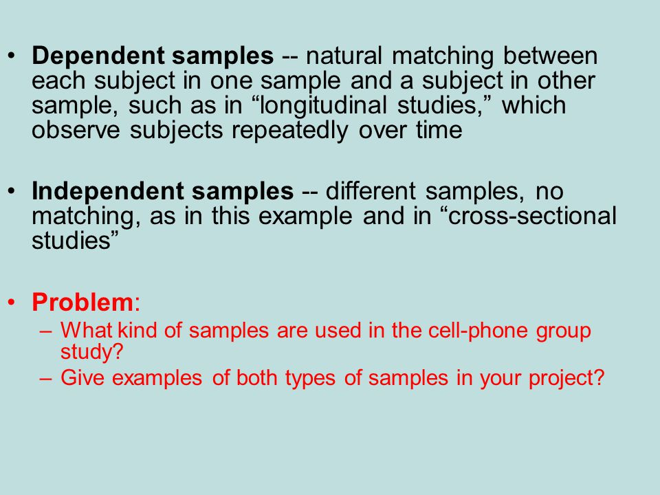 •Dependent samples -- natural matching between each subject in one sample and a subject in other sample, such as in longitudinal studies, which observe subjects repeatedly over time •Independent samples -- different samples, no matching, as in this example and in cross-sectional studies •Problem: –What kind of samples are used in the cell-phone group study.