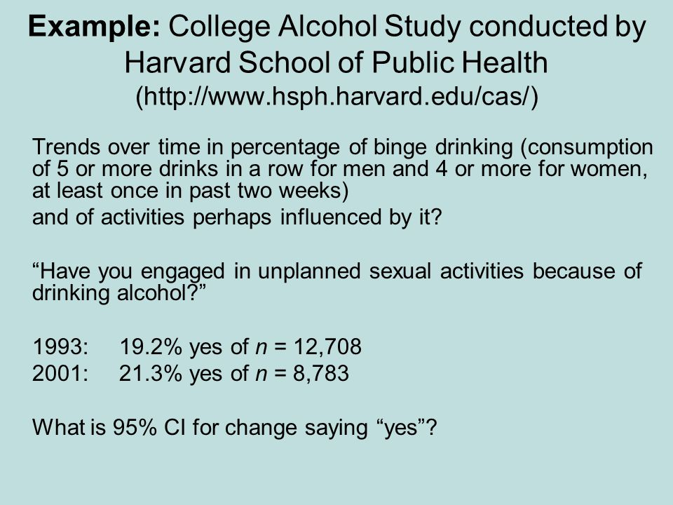 Example: College Alcohol Study conducted by Harvard School of Public Health (http://www.hsph.harvard.edu/cas/) Trends over time in percentage of binge drinking (consumption of 5 or more drinks in a row for men and 4 or more for women, at least once in past two weeks) and of activities perhaps influenced by it.