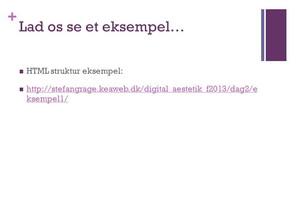 + Lad os se et eksempel…  HTML struktur eksempel:  http://stefangrage.keaweb.dk/digital_aestetik_f2013/dag2/e ksempel1/ http://stefangrage.keaweb.dk/digital_aestetik_f2013/dag2/e ksempel1/