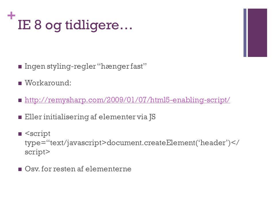+ IE 8 og tidligere…  Ingen styling-regler hænger fast  Workaround:  http://remysharp.com/2009/01/07/html5-enabling-script/ http://remysharp.com/2009/01/07/html5-enabling-script/  Eller initialisering af elementer via JS  document.createElement('header')  Osv.