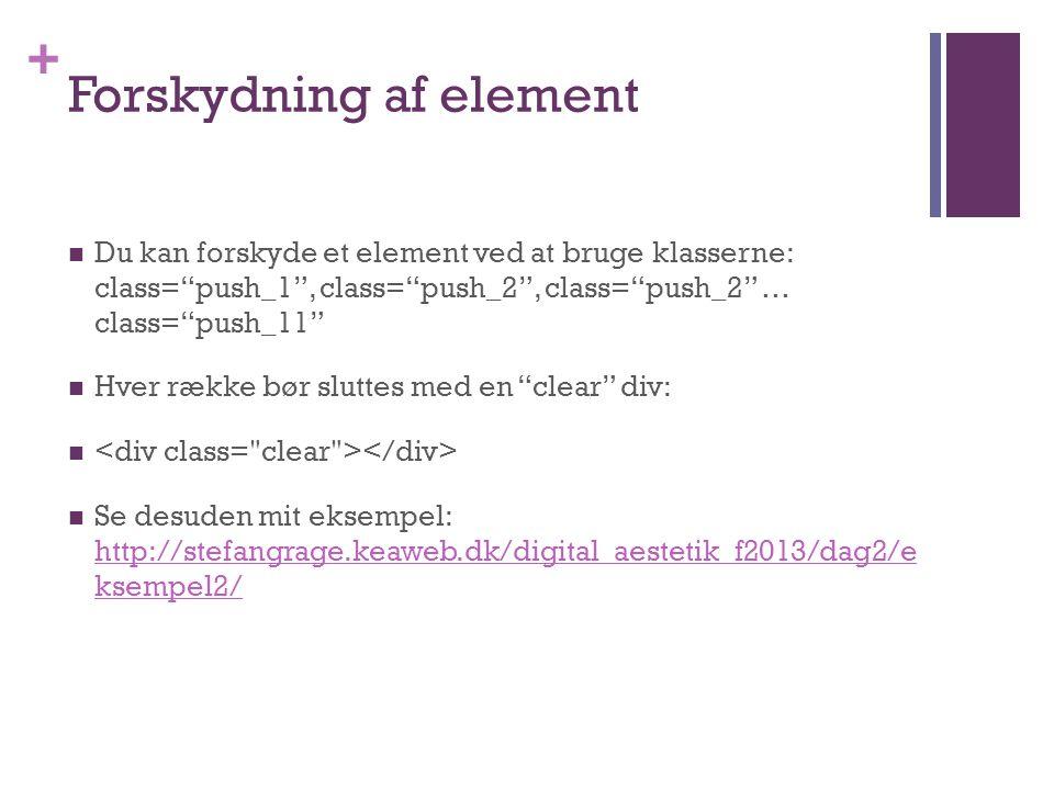 + Forskydning af element  Du kan forskyde et element ved at bruge klasserne: class= push_1 , class= push_2 , class= push_2 … class= push_11  Hver række bør sluttes med en clear div:   Se desuden mit eksempel: http://stefangrage.keaweb.dk/digital_aestetik_f2013/dag2/e ksempel2/ http://stefangrage.keaweb.dk/digital_aestetik_f2013/dag2/e ksempel2/