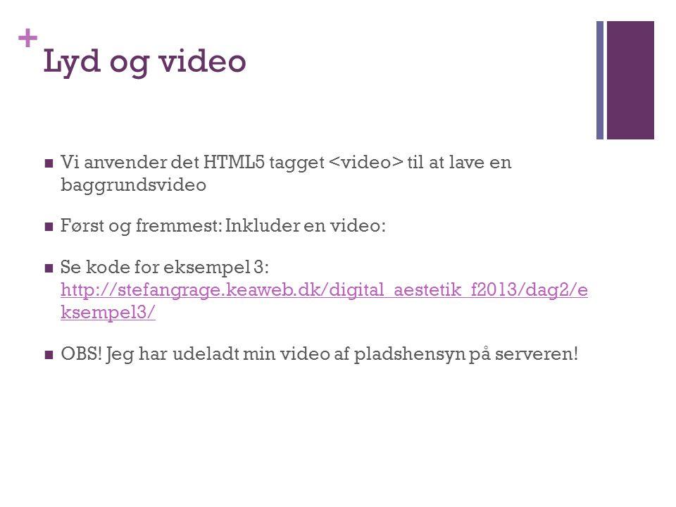 + Lyd og video  Vi anvender det HTML5 tagget til at lave en baggrundsvideo  Først og fremmest: Inkluder en video:  Se kode for eksempel 3: http://stefangrage.keaweb.dk/digital_aestetik_f2013/dag2/e ksempel3/ http://stefangrage.keaweb.dk/digital_aestetik_f2013/dag2/e ksempel3/  OBS.
