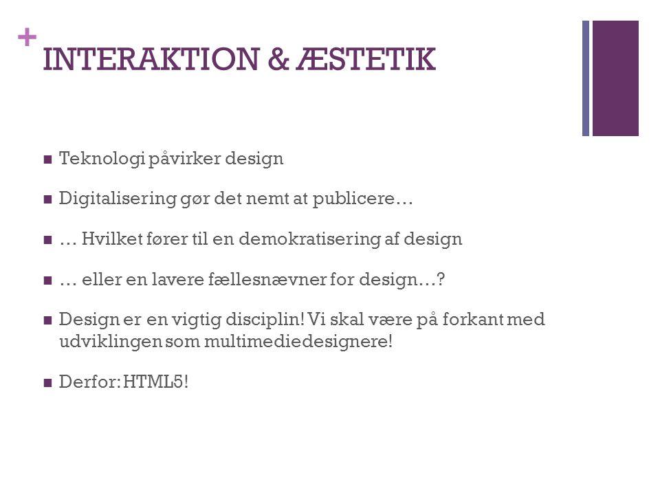 + INTERAKTION & ÆSTETIK  Teknologi påvirker design  Digitalisering gør det nemt at publicere…  … Hvilket fører til en demokratisering af design  … eller en lavere fællesnævner for design….