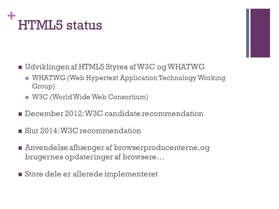 + HTML5 status  Udviklingen af HTML5 Styres af W3C og WHATWG  WHATWG (Web Hypertext Application Technology Working Group)  W3C (World Wide Web Consortium)  December 2012: W3C candidate recommendation  Slut 2014: W3C recommendation  Anvendelse afhænger af browserproducenterne, og brugernes opdateringer af browsere…  Store dele er allerede implementeret