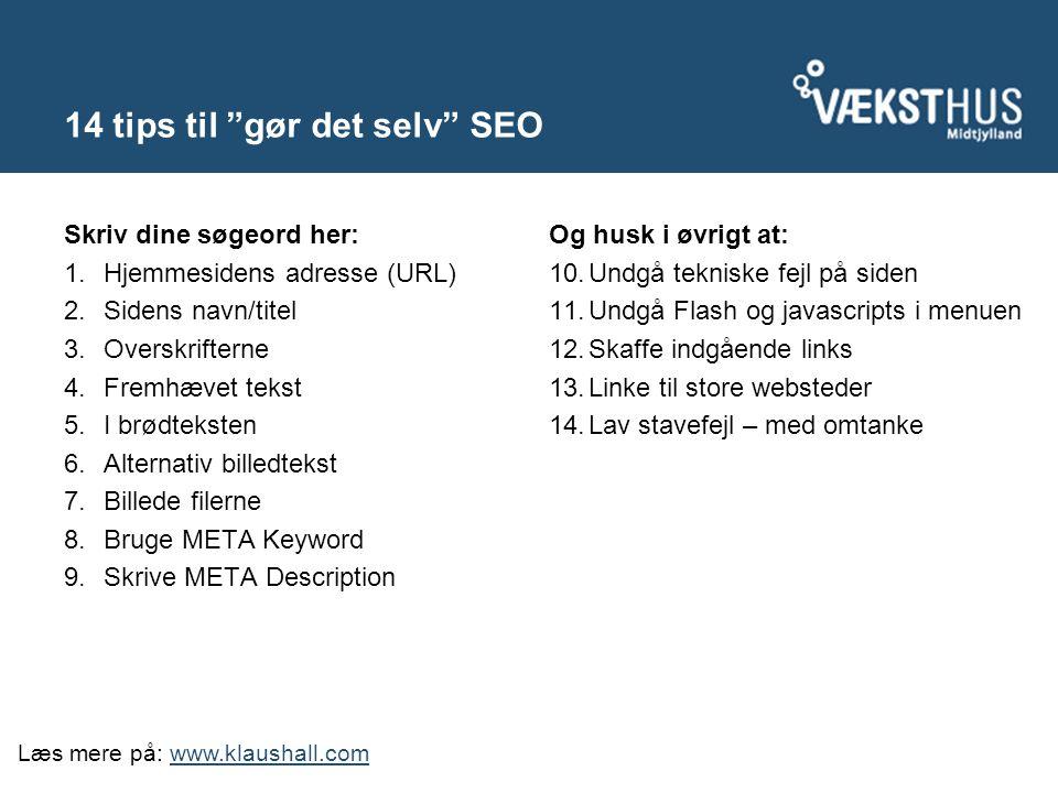14 tips til gør det selv SEO Skriv dine søgeord her: 1.Hjemmesidens adresse (URL) 2.Sidens navn/titel 3.Overskrifterne 4.Fremhævet tekst 5.I brødteksten 6.Alternativ billedtekst 7.Billede filerne 8.Bruge META Keyword 9.Skrive META Description Og husk i øvrigt at: 10.Undgå tekniske fejl på siden 11.Undgå Flash og javascripts i menuen 12.Skaffe indgående links 13.Linke til store websteder 14.Lav stavefejl – med omtanke Læs mere på: www.klaushall.comwww.klaushall.com