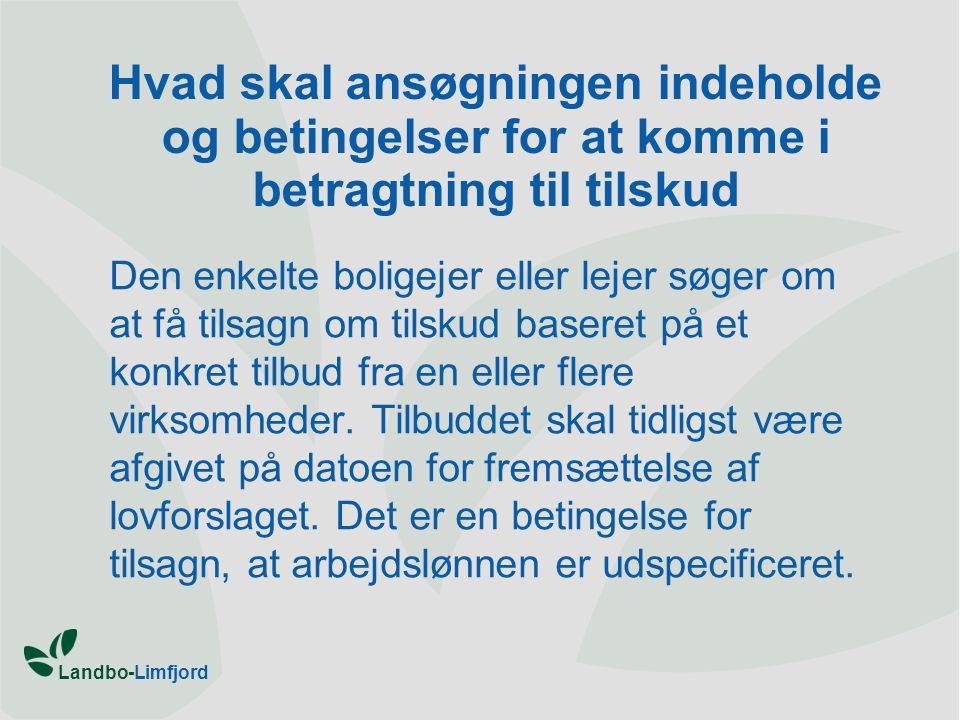 Landbo-Limfjord Hvad skal ansøgningen indeholde og betingelser for at komme i betragtning til tilskud Den enkelte boligejer eller lejer søger om at få tilsagn om tilskud baseret på et konkret tilbud fra en eller flere virksomheder.