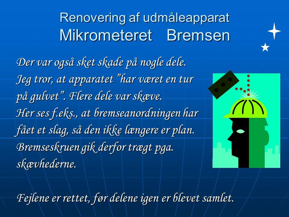 Renovering af udmåleapparat Mikrometeret Bremsen Der var også sket skade på nogle dele.