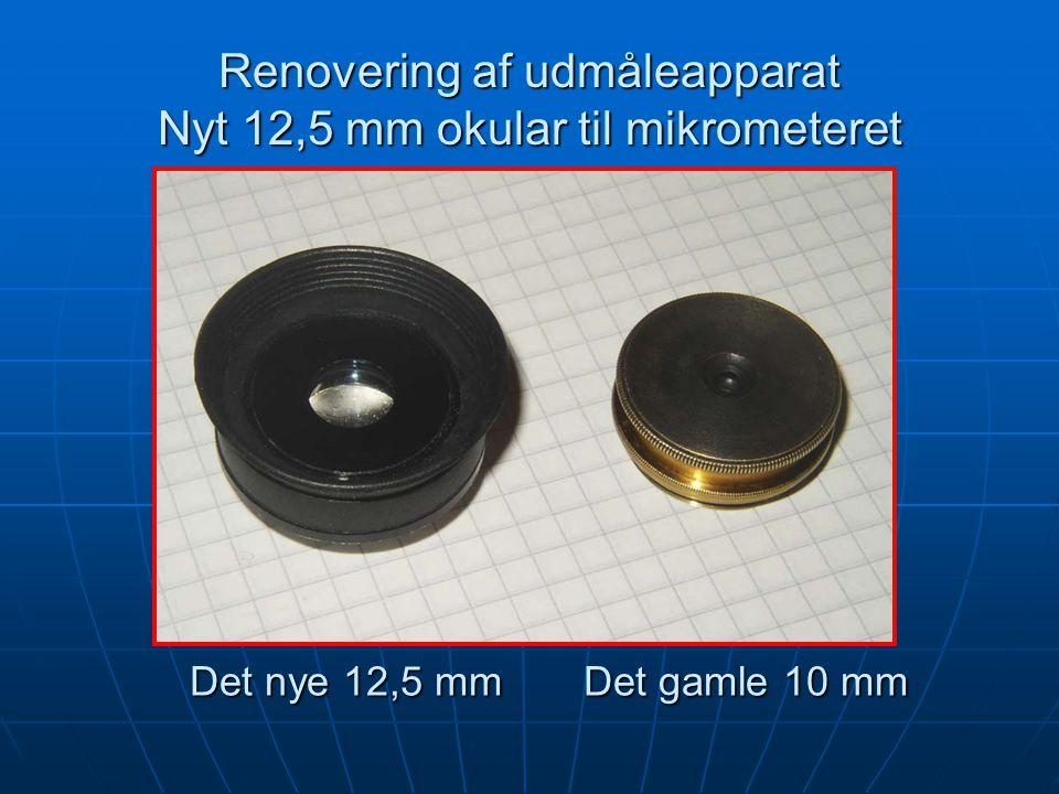 Renovering af udmåleapparat Nyt 12,5 mm okular til mikrometeret Det nye 12,5 mm Det gamle 10 mm
