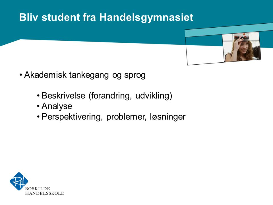 Bliv student fra Handelsgymnasiet •Akademisk tankegang og sprog •Beskrivelse (forandring, udvikling) •Analyse •Perspektivering, problemer, løsninger