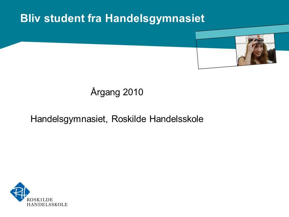 Bliv student fra Handelsgymnasiet Årgang 2010 Handelsgymnasiet, Roskilde Handelsskole