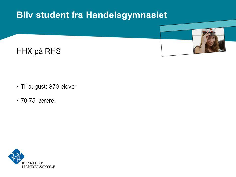 Bliv student fra Handelsgymnasiet HHX på RHS •Til august: 870 elever •70-75 lærere.