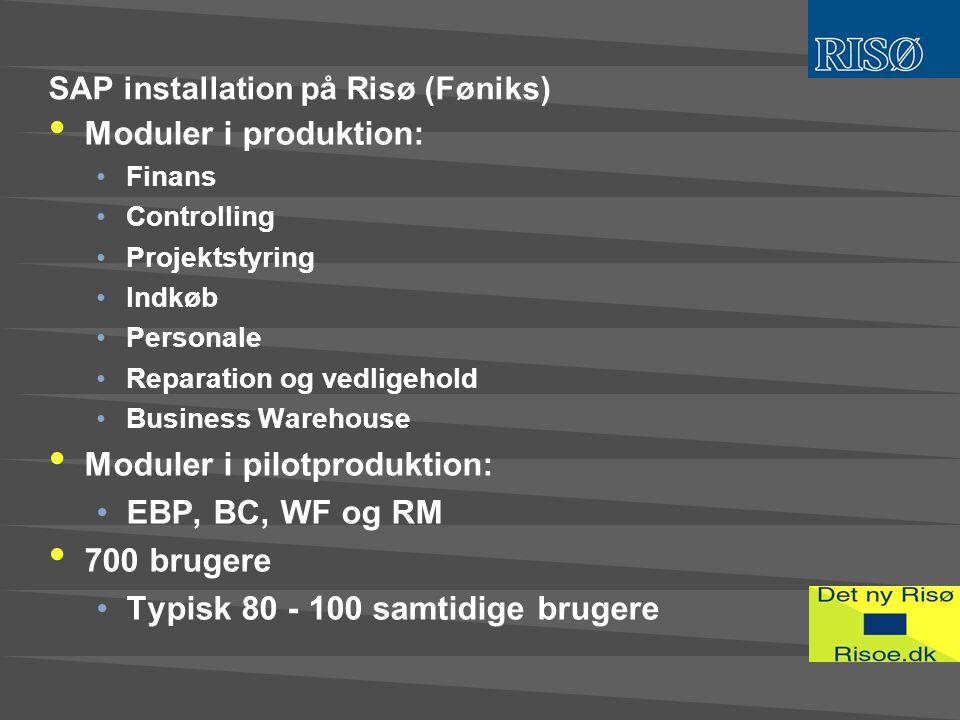 SAP installation på Risø (Føniks) • Moduler i produktion: •Finans •Controlling •Projektstyring •Indkøb •Personale •Reparation og vedligehold •Business Warehouse • Moduler i pilotproduktion: •EBP, BC, WF og RM • 700 brugere •Typisk 80 - 100 samtidige brugere