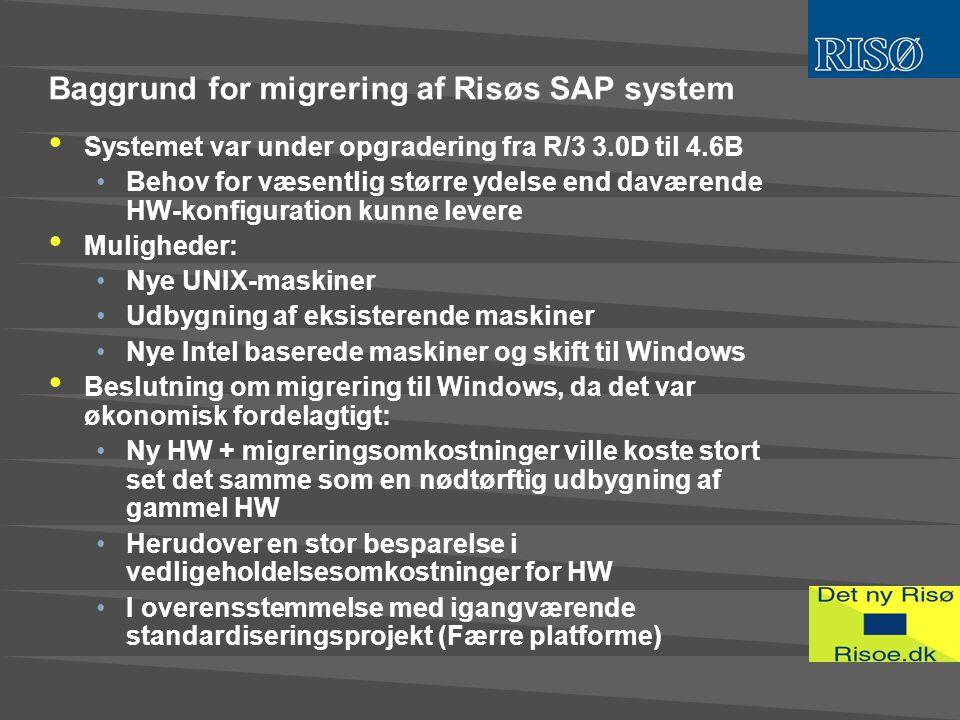 Baggrund for migrering af Risøs SAP system • Systemet var under opgradering fra R/3 3.0D til 4.6B •Behov for væsentlig større ydelse end daværende HW-konfiguration kunne levere • Muligheder: •Nye UNIX-maskiner •Udbygning af eksisterende maskiner •Nye Intel baserede maskiner og skift til Windows • Beslutning om migrering til Windows, da det var økonomisk fordelagtigt: •Ny HW + migreringsomkostninger ville koste stort set det samme som en nødtørftig udbygning af gammel HW •Herudover en stor besparelse i vedligeholdelsesomkostninger for HW •I overensstemmelse med igangværende standardiseringsprojekt (Færre platforme)