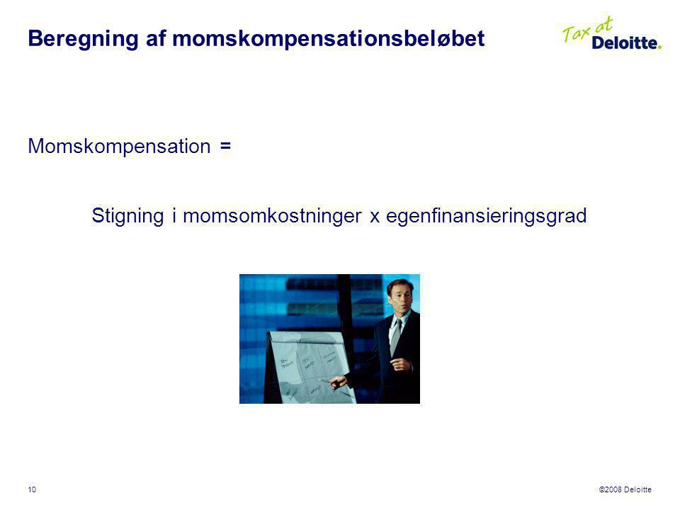 ©2008 Deloitte 10 Beregning af momskompensationsbeløbet Momskompensation = Stigning i momsomkostninger x egenfinansieringsgrad