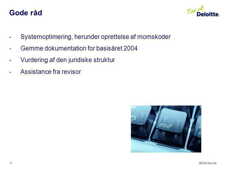 ©2008 Deloitte 11 Gode råd -Systemoptimering, herunder oprettelse af momskoder -Gemme dokumentation for basisåret 2004 -Vurdering af den juridiske struktur -Assistance fra revisor